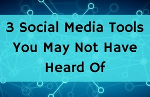 3 Social Media Tools You May Not Have Heard Of